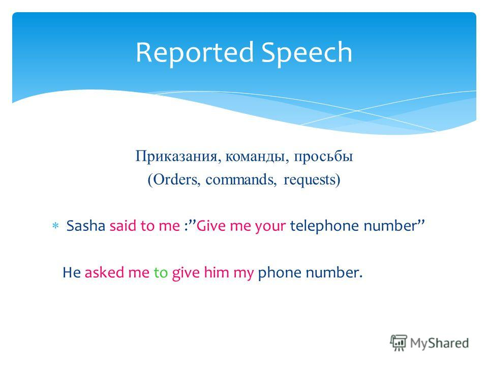 Приказания, команды, просьбы (Orders, commands, requests) Sasha said to me :Give me your telephone number He asked me to give him my phone number. Reported Speech