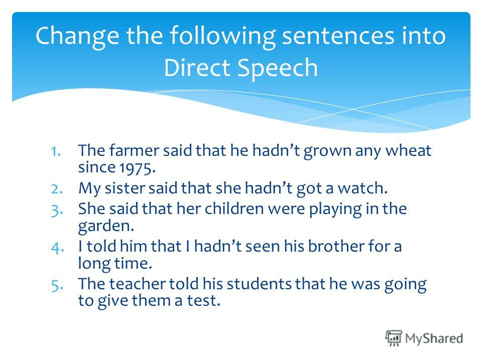 1.The farmer said that he hadnt grown any wheat since 1975. 2.My sister said that she hadnt got a watch. 3.She said that her children were playing in the garden. 4.I told him that I hadnt seen his brother for a long time. 5.The teacher told his stude