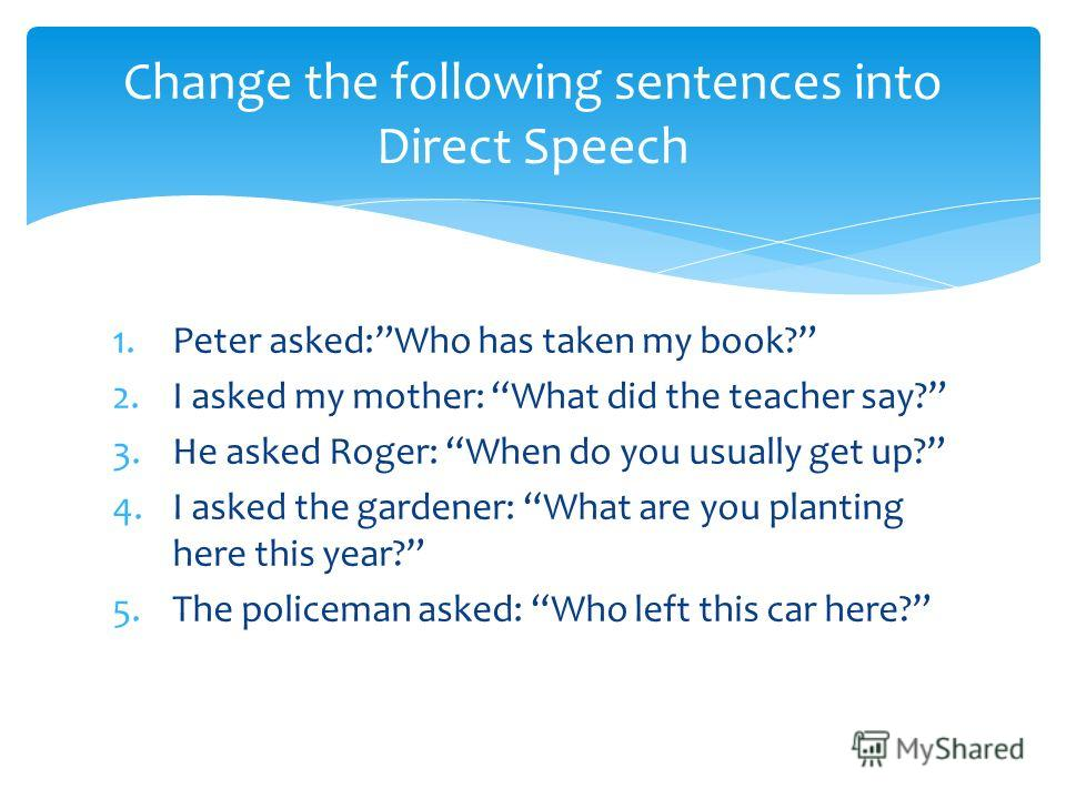 1.Peter asked:Who has taken my book? 2.I asked my mother: What did the teacher say? 3.He asked Roger: When do you usually get up? 4.I asked the gardener: What are you planting here this year? 5.The policeman asked: Who left this car here? Change the
