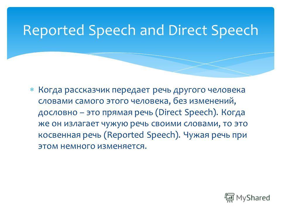 Когда рассказчик передает речь другого человека словами самого этого человека, без изменений, дословно – это прямая речь (Direct Speech). Когда же он излагает чужую речь своими словами, то это косвенная речь (Reported Speech). Чужая речь при этом нем