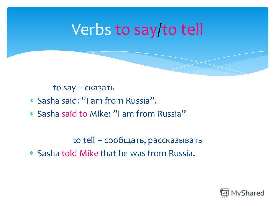 to say – сказать Sasha said: I am from Russia. Sasha said to Mike: I am from Russia. to tell – сообщать, рассказывать Sasha told Mike that he was from Russia. Verbs to say/to tell