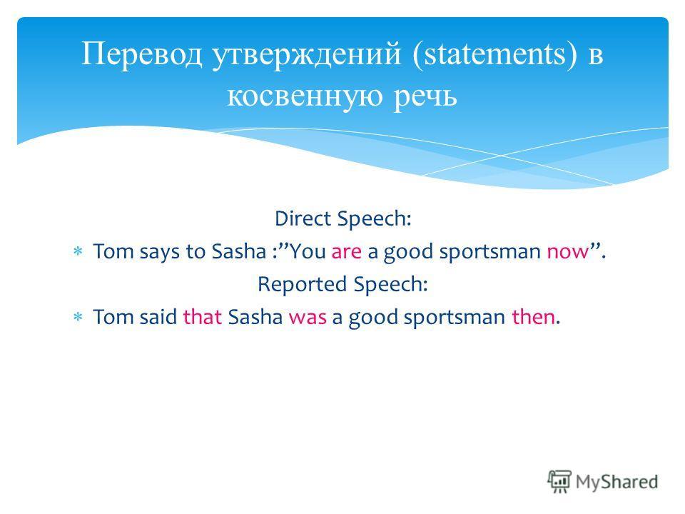 Direct Speech: Tom says to Sasha :You are a good sportsman now. Reported Speech: Tom said that Sasha was a good sportsman then. Перевод утверждений (statements) в косвенную речь