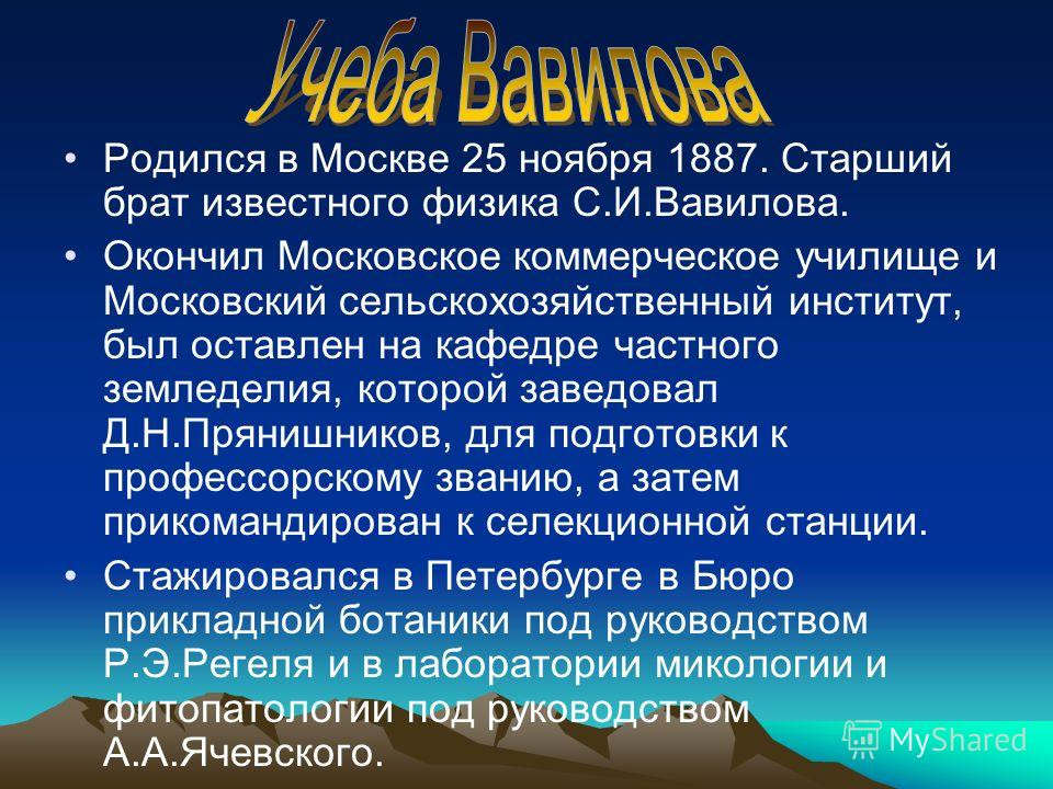 Родился в Москве 25 ноября 1887. Старший брат известного физика С.И.Вавилова. Окончил Московское коммерческое училище и Московский сельскохозяйственный институт, был оставлен на кафедре частного земледелия, которой заведовал Д.Н.Прянишников, для подг
