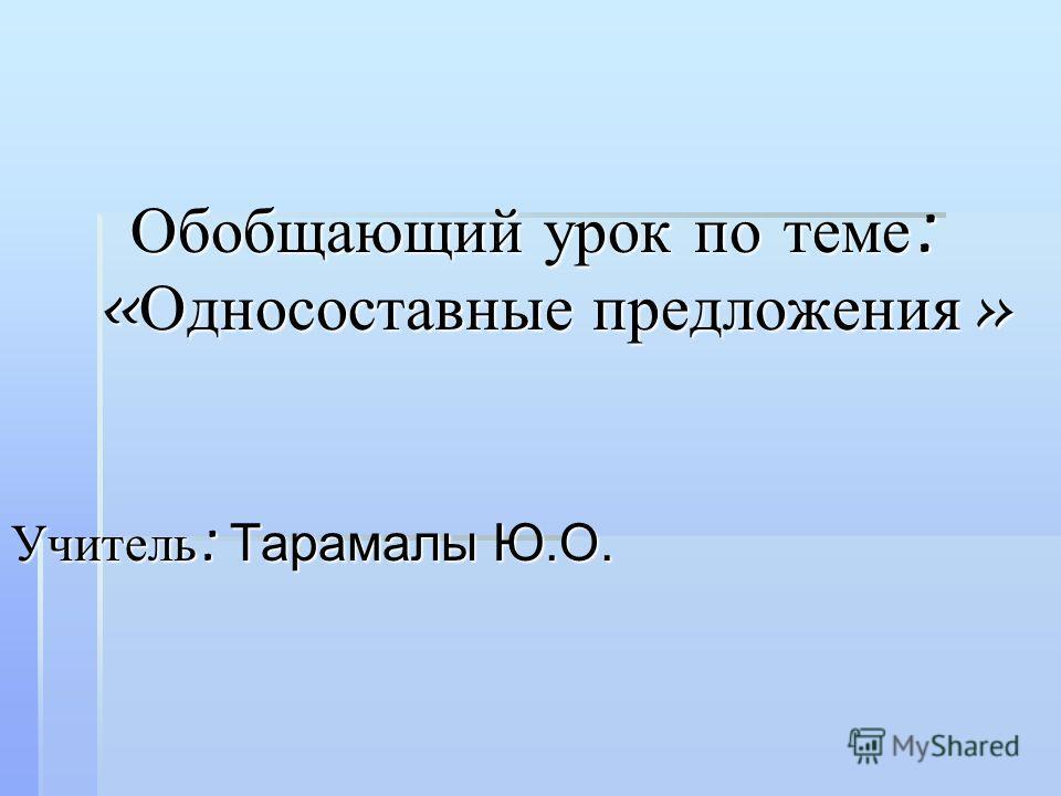 Обобщающий урок по теме : « Односоставные предложения » Учитель : Тарамалы Ю.О.
