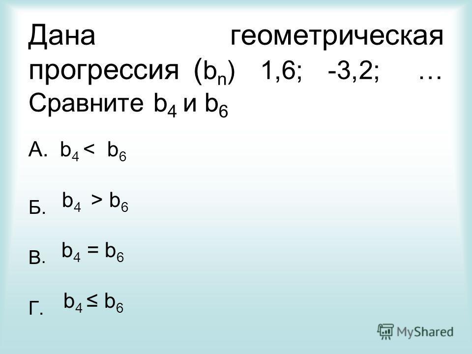 Дана геометрическая прогрессия ( b n ) 1,6; -3,2; … Сравните b 4 и b 6 А. b 4 < b 6 Б. b 4 > b 6 В. b 4 = b 6 Г. b 4 b 6