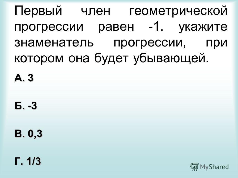 Первый член геометрической прогрессии равен -1. укажите знаменатель прогрессии, при котором она будет убывающей. А. 3 Б. -3 В. 0,3 Г. 1/3