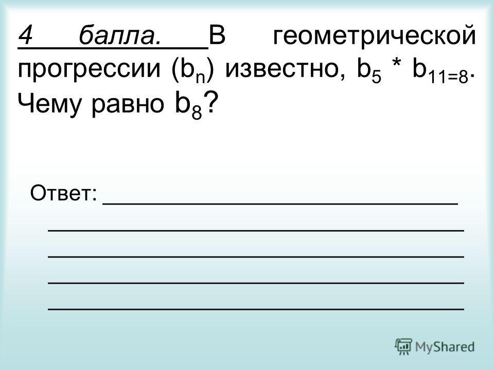 4 балла. В геометрической прогрессии (b n ) известно, b 5 * b 11=8. Чему равно b 8 ? Ответ: _____________________________ __________________________________ __________________________________ __________________________________ _______________________