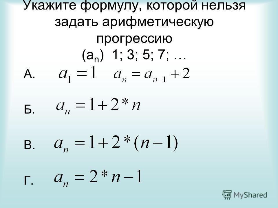 Укажите формулу, которой нельзя задать арифметическую прогрессию (а n ) 1; 3; 5; 7; … А. Б. В. Г.
