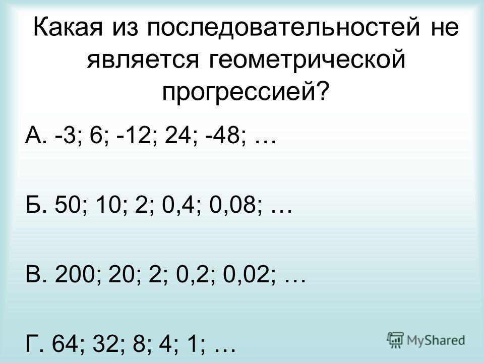 Какая из последовательностей не является геометрической прогрессией? А. -3; 6; -12; 24; -48; … Б. 50; 10; 2; 0,4; 0,08; … В. 200; 20; 2; 0,2; 0,02; … Г. 64; 32; 8; 4; 1; …