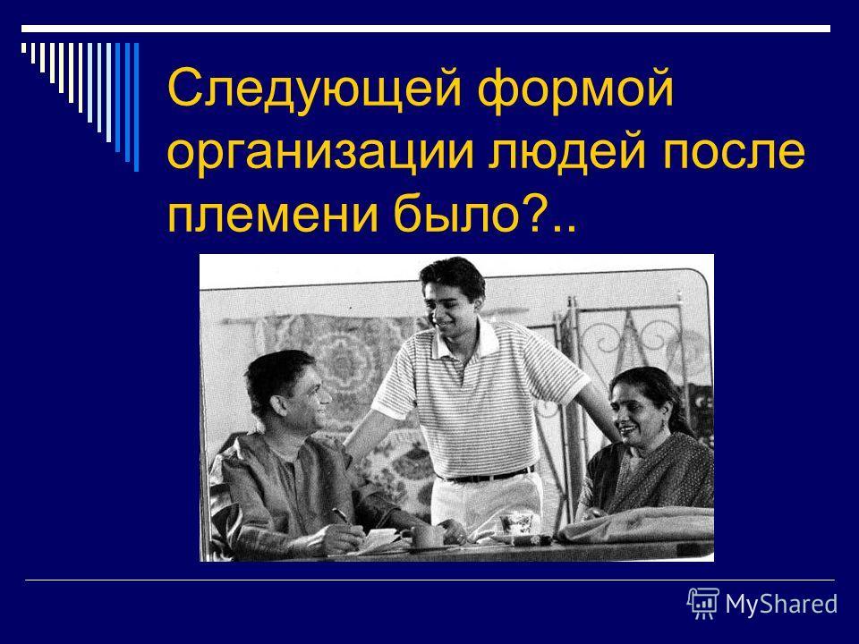 Следующей формой организации людей после племени было?..