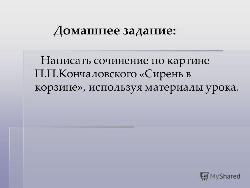 Домашнее задание: Написать сочинение по картине П.П.Кончаловского «Сирень в корзине», используя материалы урока.