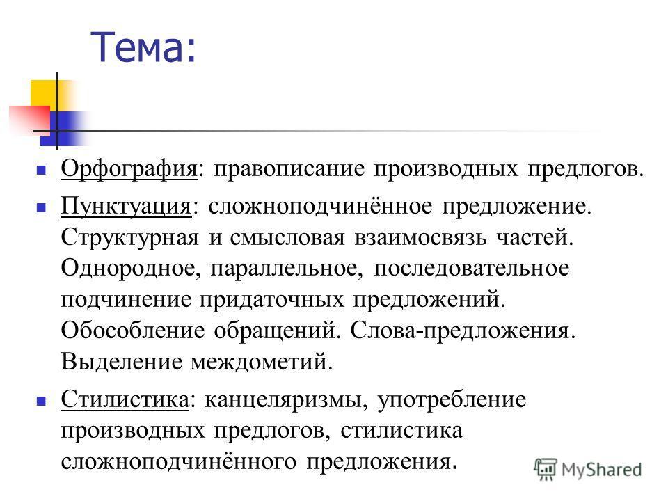 Тема: Орфография: правописание производных предлогов. Пунктуация: сложноподчинённое предложение. Структурная и смысловая взаимосвязь частей. Однородное, параллельное, последовательное подчинение придаточных предложений. Обособление обращений. Слова-п