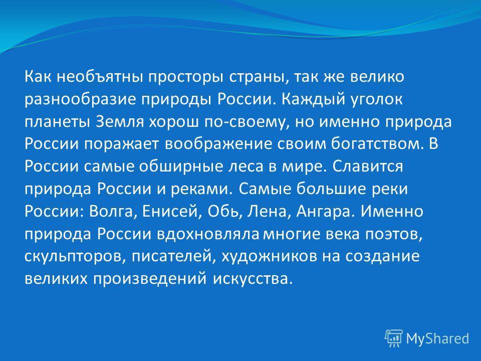 Как необъятны просторы страны, так же велико разнообразие природы России. Каждый уголок планеты Земля хорош по-своему, но именно природа России поражает воображение своим богатством. В России самые обширные леса в мире. Славится природа России и река