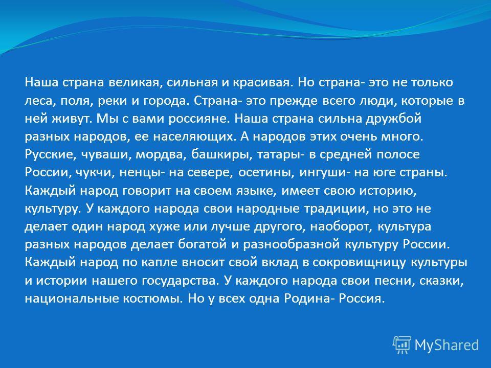 Наша страна великая, сильная и красивая. Но страна- это не только леса, поля, реки и города. Страна- это прежде всего люди, которые в ней живут. Мы с вами россияне. Наша страна сильна дружбой разных народов, ее населяющих. А народов этих очень много.