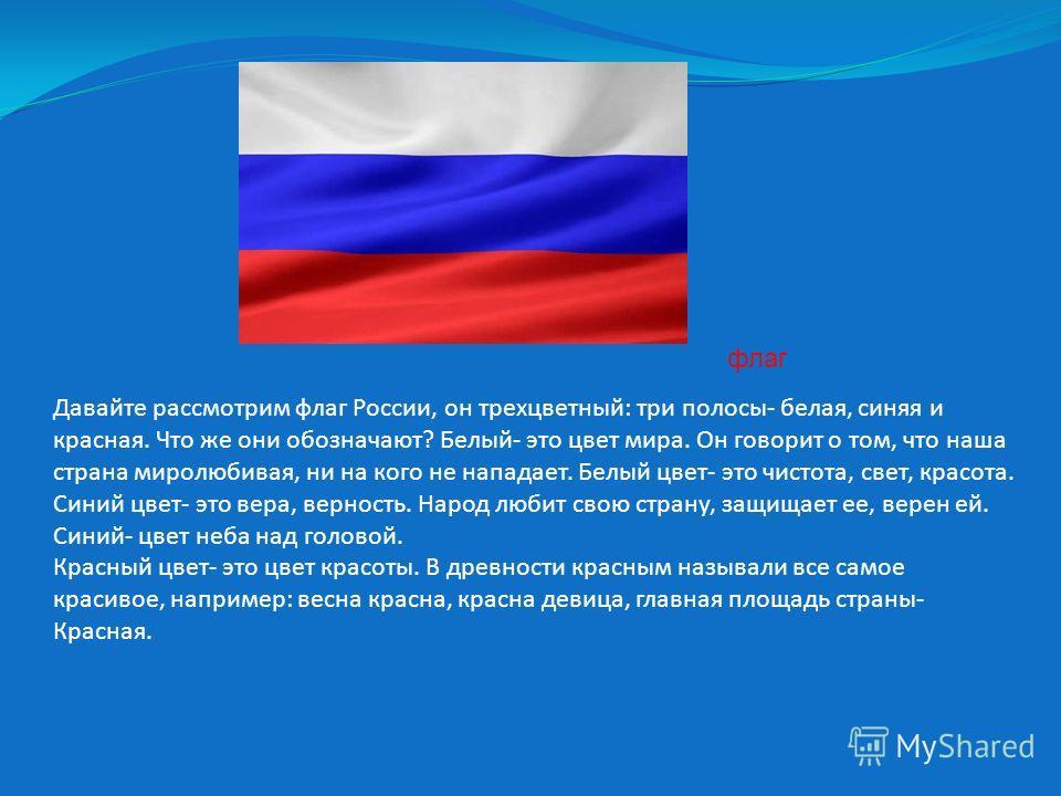 Давайте рассмотрим флаг России, он трехцветный: три полосы- белая, синяя и красная. Что же они обозначают? Белый- это цвет мира. Он говорит о том, что наша страна миролюбивая, ни на кого не нападает. Белый цвет- это чистота, свет, красота. Синий цвет