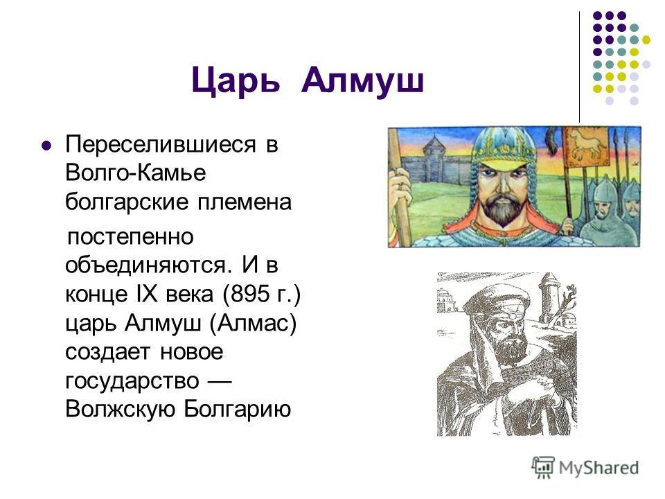 Царь Алмуш Переселившиеся в Волго-Камье болгарские племена постепенно объединяются. И в конце IX века (895 г.) царь Алмуш (Алмас) создает новое государство Волжскую Болгарию