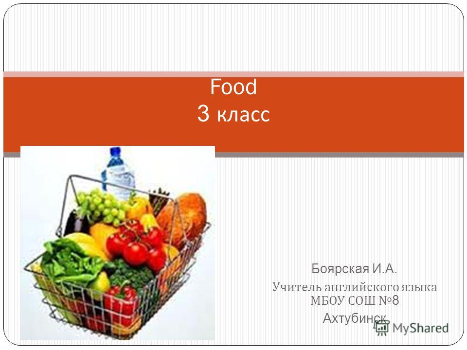 Боярская И.А. Учитель английского языка МБОУ СОШ8 Ахтубинск Food 3 класс