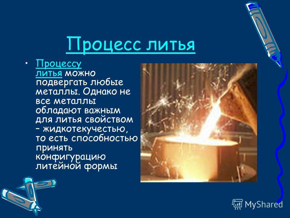 Процесс литья Процессу литья можно подвергать любые металлы. Однако не все металлы обладают важным для литья свойством – жидкотекучестью, то есть способностью принять конфигурацию литейной формыПроцессу литья