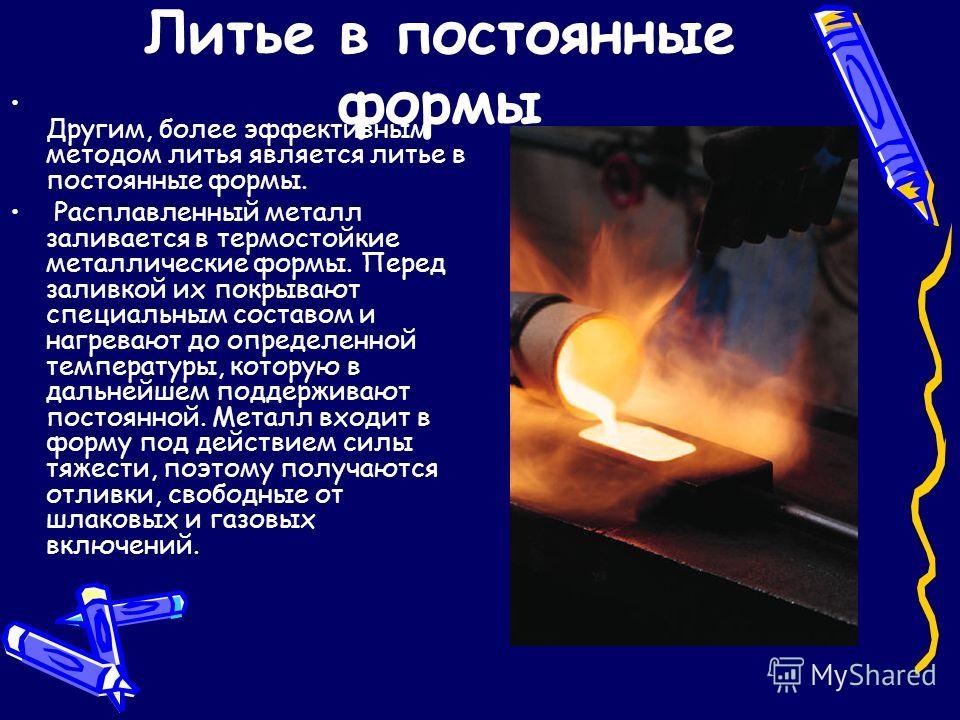 Литье в постоянные формы Другим, более эффективным методом литья является литье в постоянные формы. Расплавленный металл заливается в термостойкие металлические формы. Перед заливкой их покрывают специальным составом и нагревают до определенной темпе