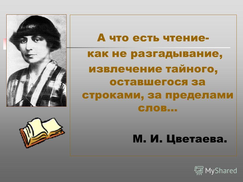 А что есть чтение- как не разгадывание, извлечение тайного, оставшегося за строками, за пределами слов... М. И. Цветаева.