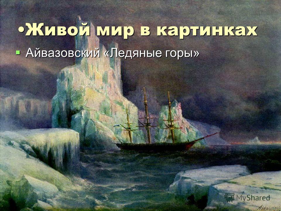 Живой мир в картинкахЖивой мир в картинках Айвазовский «Ледяные горы» Айвазовский «Ледяные горы»