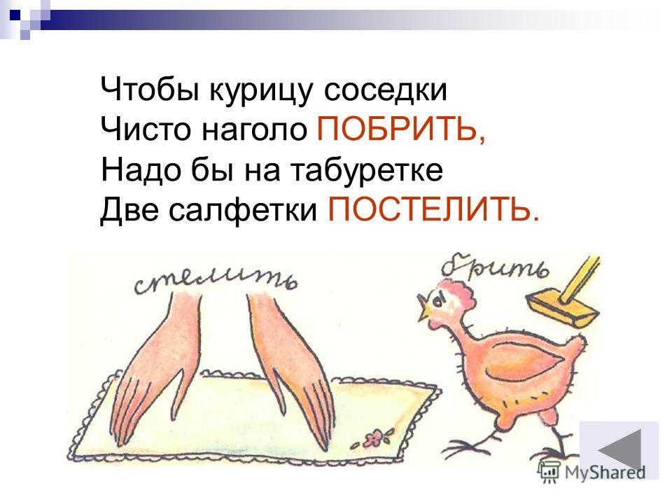 Чтобы курицу соседки Чисто наголо ПОБРИТЬ, Надо бы на табуретке Две салфетки ПОСТЕЛИТЬ.
