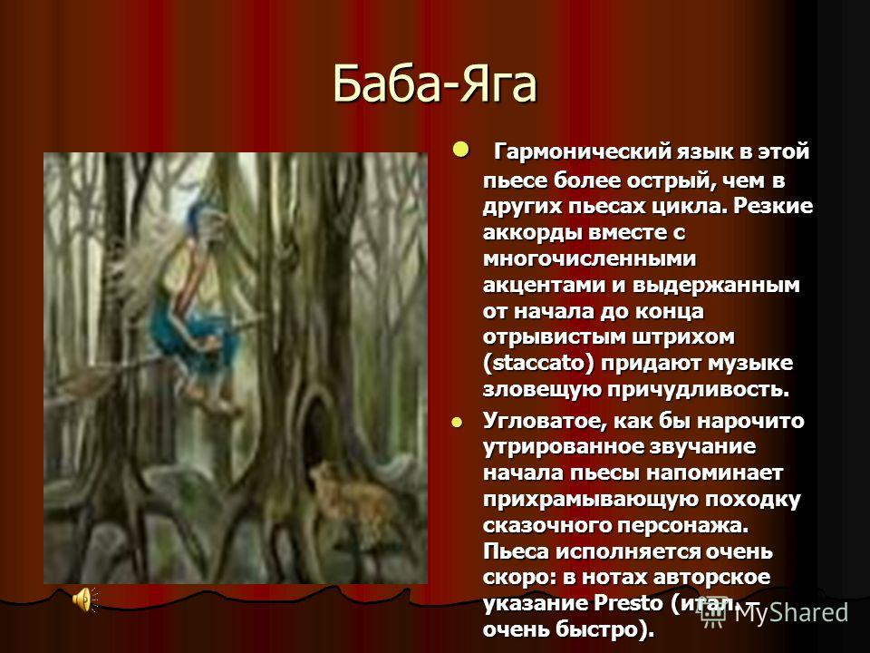 Баба-Яга Гармонический язык в этой пьесе более острый, чем в других пьесах цикла. Резкие аккорды вместе с многочисленными акцентами и выдержанным от начала до конца отрывистым штрихом (staccato) придают музыке зловещую причудливость. Гармонический яз