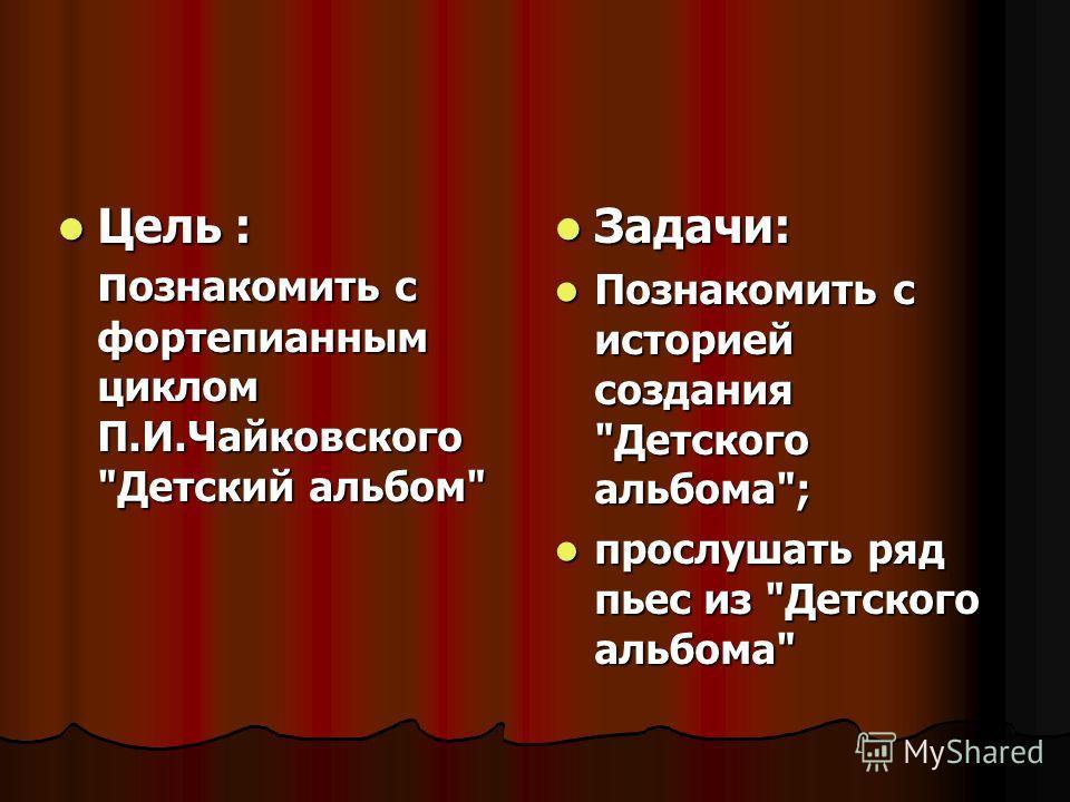Цель : п ознакомить с фортепианным циклом П.И.Чайковского