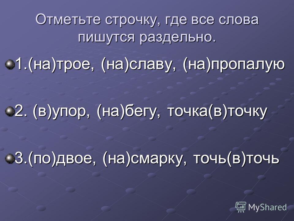 Отметьте строчку, где все слова пишутся раздельно. 1.(на)трое, (на)славу, (на)пропалую 2. (в)упор, (на)бегу, точка(в)точку 3.(по)двое, (на)смарку, точь(в)точь