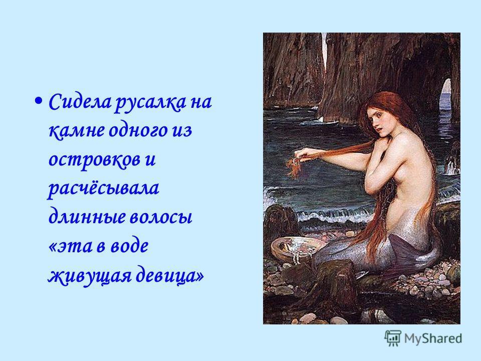 Сидела русалка на камне одного из островков и расчёсывала длинные волосы «эта в воде живущая девица»