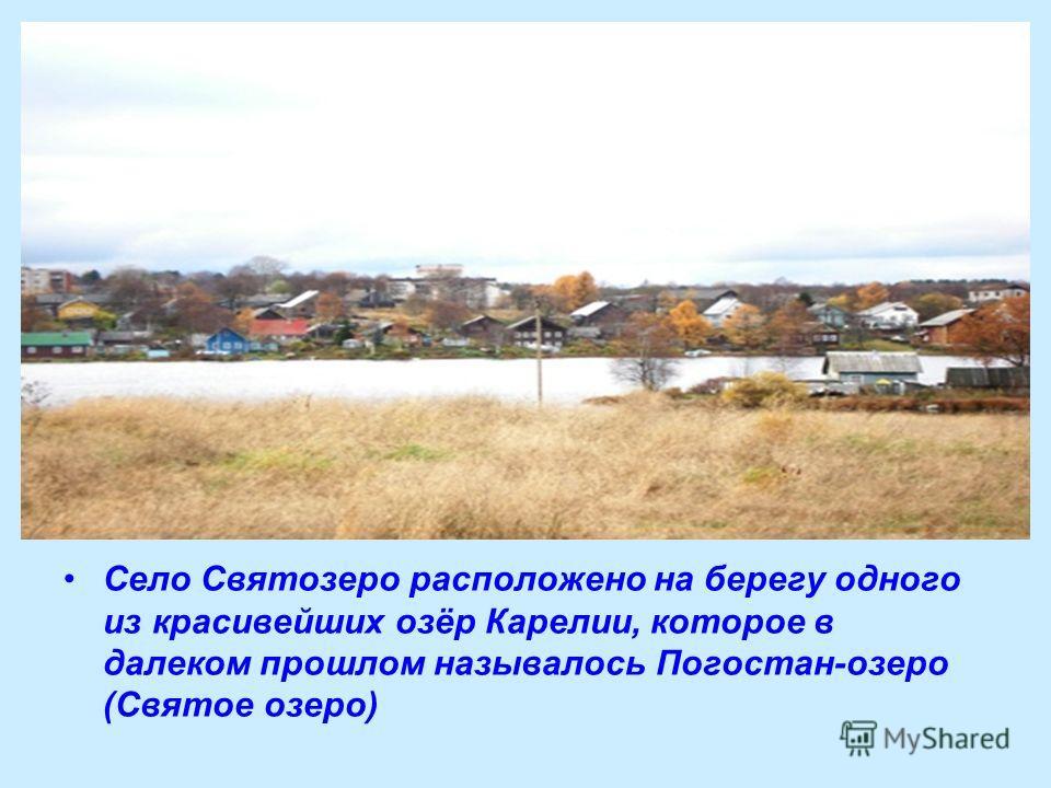 Село Святозеро расположено на берегу одного из красивейших озёр Карелии, которое в далеком прошлом называлось Погостан-озеро (Святое озеро)