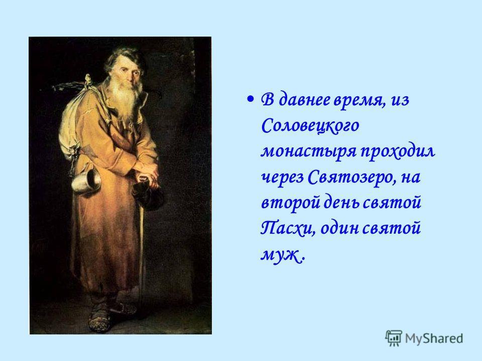 В давнее время, из Соловецкого монастыря проходил через Святозеро, на второй день святой Пасхи, один святой муж.