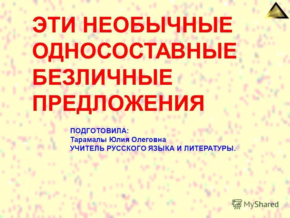 ЭТИ НЕОБЫЧНЫЕ ОДНОСОСТАВНЫЕ БЕЗЛИЧНЫЕ ПРЕДЛОЖЕНИЯ ПОДГОТОВИЛА: Тарамалы Юлия Олеговна УЧИТЕЛЬ РУССКОГО ЯЗЫКА И ЛИТЕРАТУРЫ.