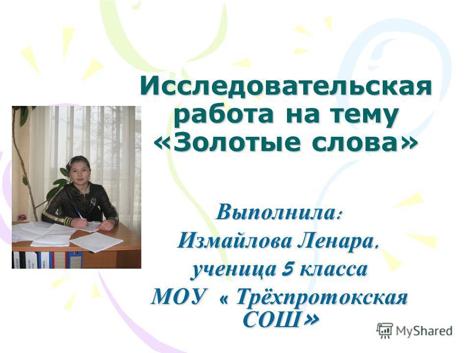 Исследовательская работа на тему «Золотые слова» Выполнила : Измайлова Ленара, ученица 5 класса МОУ « Трёхпротокская СОШ »