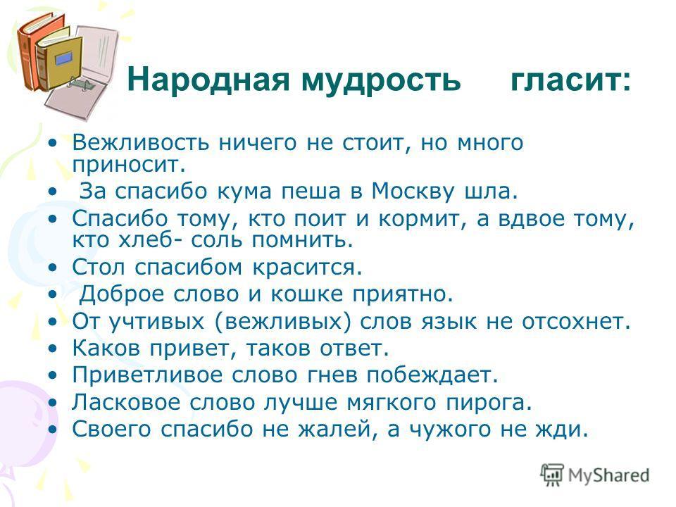 Народная мудрость гласит: Вежливость ничего не стоит, но много приносит. За спасибо кума пеша в Москву шла. Спасибо тому, кто поит и кормит, а вдвое тому, кто хлеб- соль помнить. Стол спасибом красится. Доброе слово и кошке приятно. От учтивых (вежли