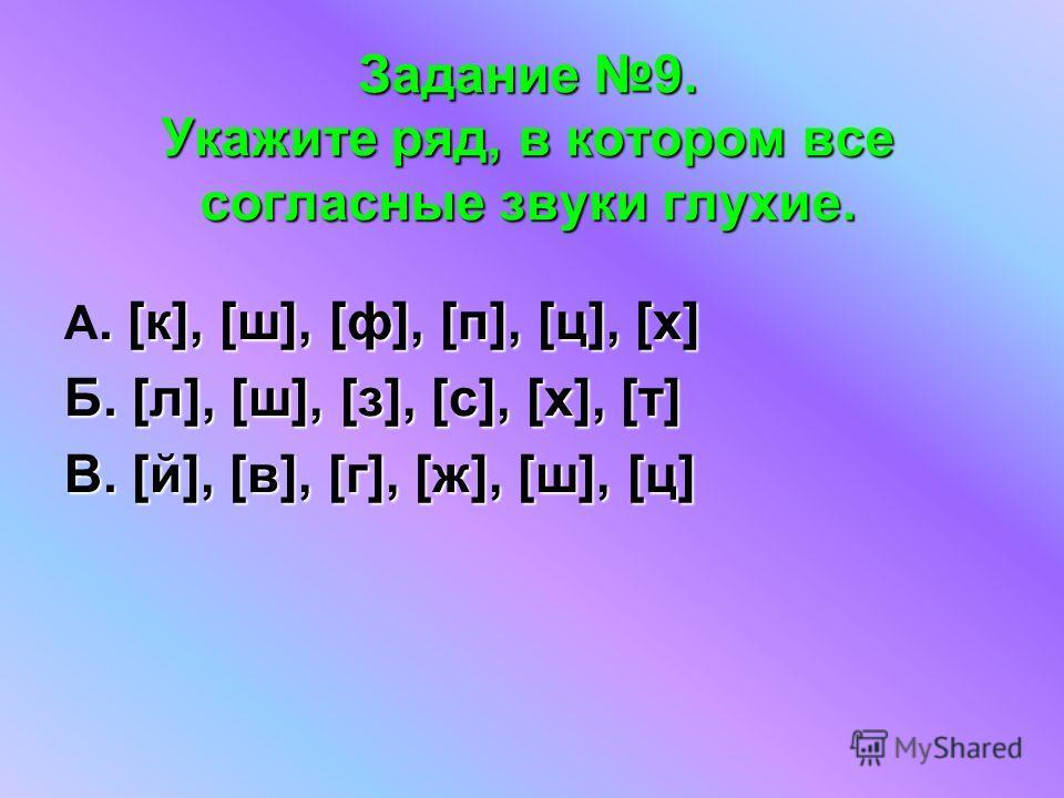 Задание 9. Укажите ряд, в котором все согласные звуки глухие.. [к], [ш], [ф], [п], [ц], [х] А. [к], [ш], [ф], [п], [ц], [х] Б. [л], [ш], [з], [с], [х], [т] В. [й], [в], [г], [ж], [ш], [ц]