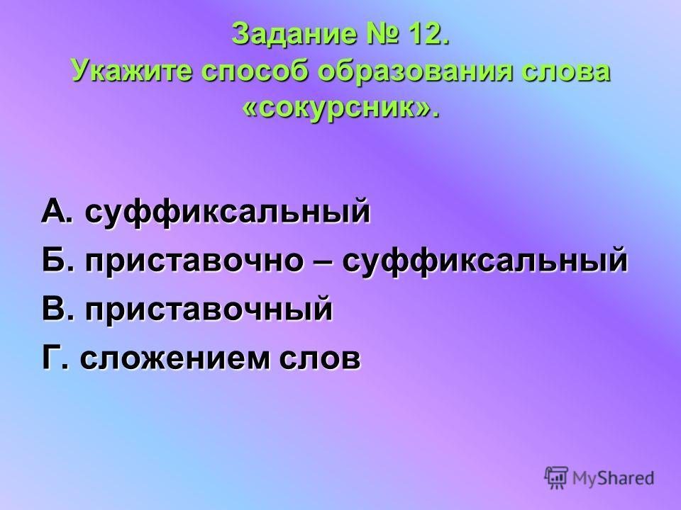 Задание 12. Укажите способ образования слова «сокурсник». А. суффиксальный Б. приставочно – суффиксальный В. приставочный Г. сложением слов