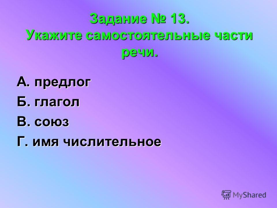 Задание 13. Укажите самостоятельные части речи. А. предлог Б. глагол В. союз Г. имя числительное