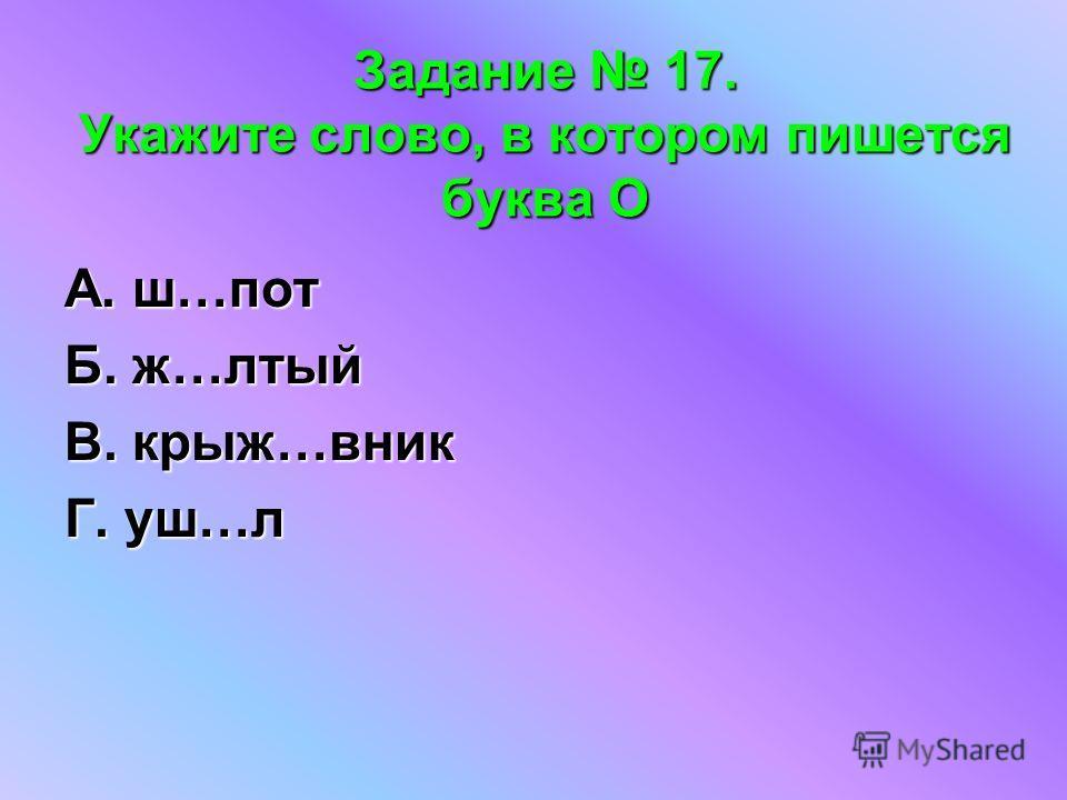 Задание 17. Укажите слово, в котором пишется буква О А. ш…пот Б. ж…лтый В. крыж…вник Г. уш…л