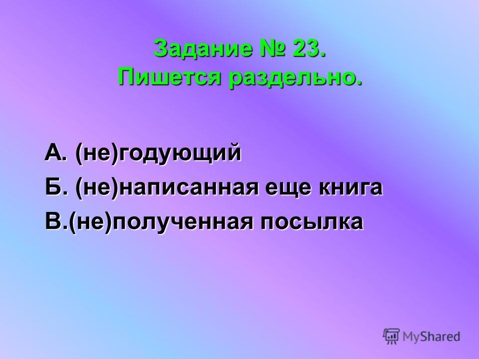 Задание 23. Пишется раздельно. А. (не)годующий Б. (не)написанная еще книга В.(не)полученная посылка