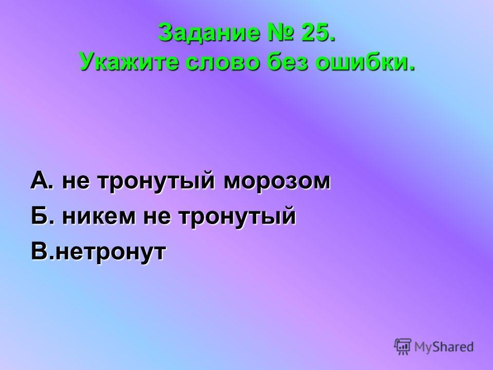Задание 25. Укажите слово без ошибки. А. не тронутый морозом Б. никем не тронутый В.нетронут