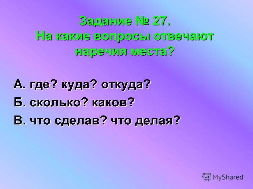 Задание 27. На какие вопросы отвечают наречия места? А. где? куда? откуда? Б. сколько? каков? В. что сделав? что делая?