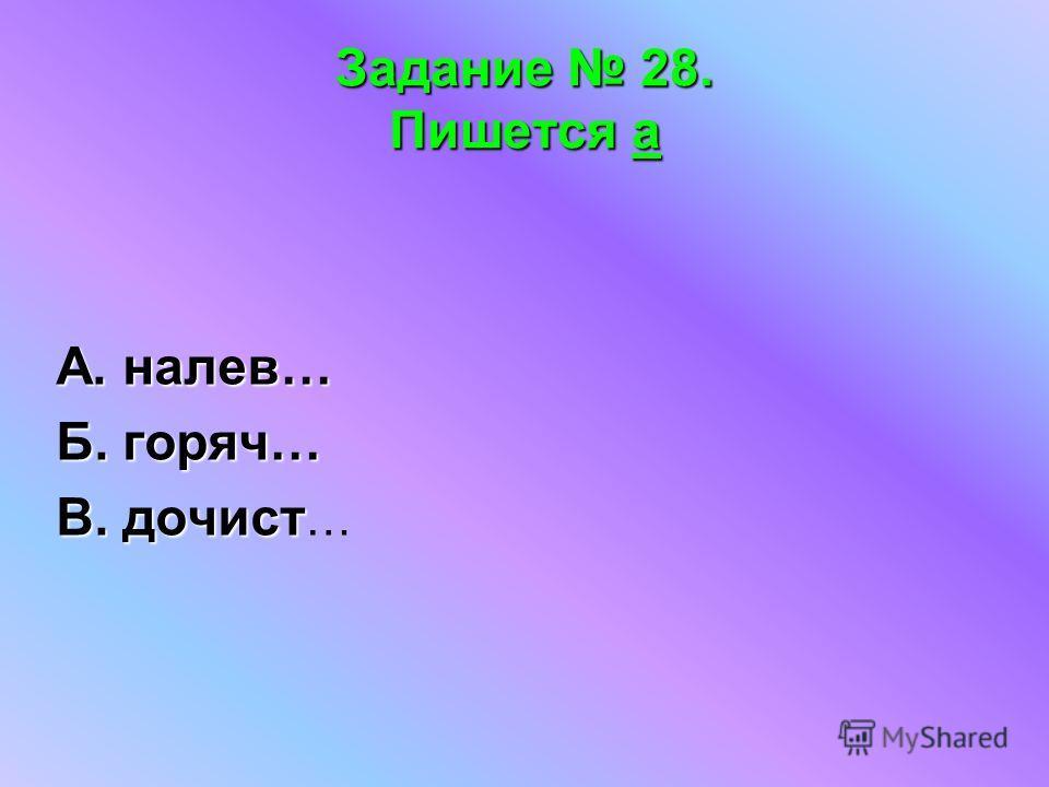 Задание 28. Пишется а А. налев… Б. горяч… В. дочист В. дочист …