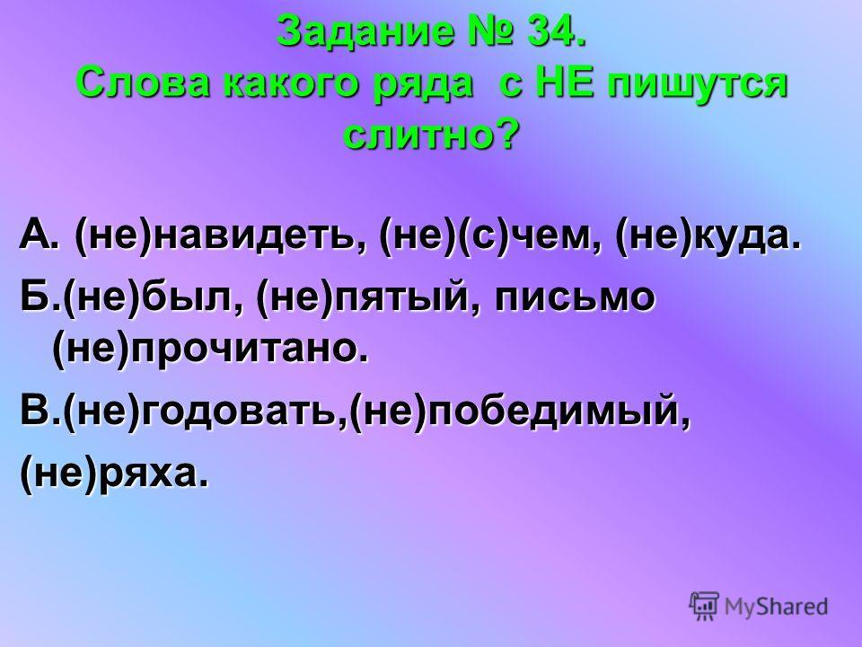 Задание 34. Слова какого ряда с НЕ пишутся слитно? А. (не)навидеть, (не)(с)чем, (не)куда. Б.(не)был, (не)пятый, письмо (не)прочитано. В.(не)годовать,(не)победимый,(не)ряха.