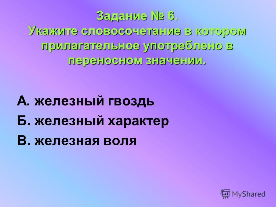 Задание 6. Укажите словосочетание в котором прилагательное употреблено в переносном значении. А. железный гвоздь Б. железный характер В. железная воля