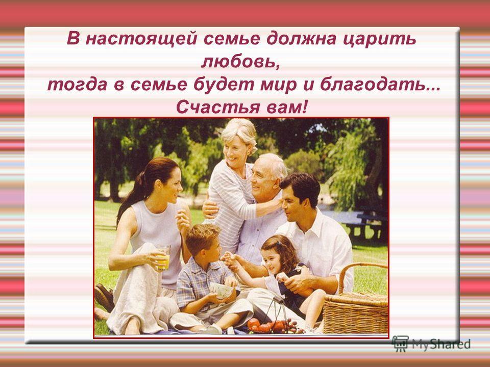 В настоящей семье должна царить любовь, тогда в семье будет мир и благодать... Счастья вам!