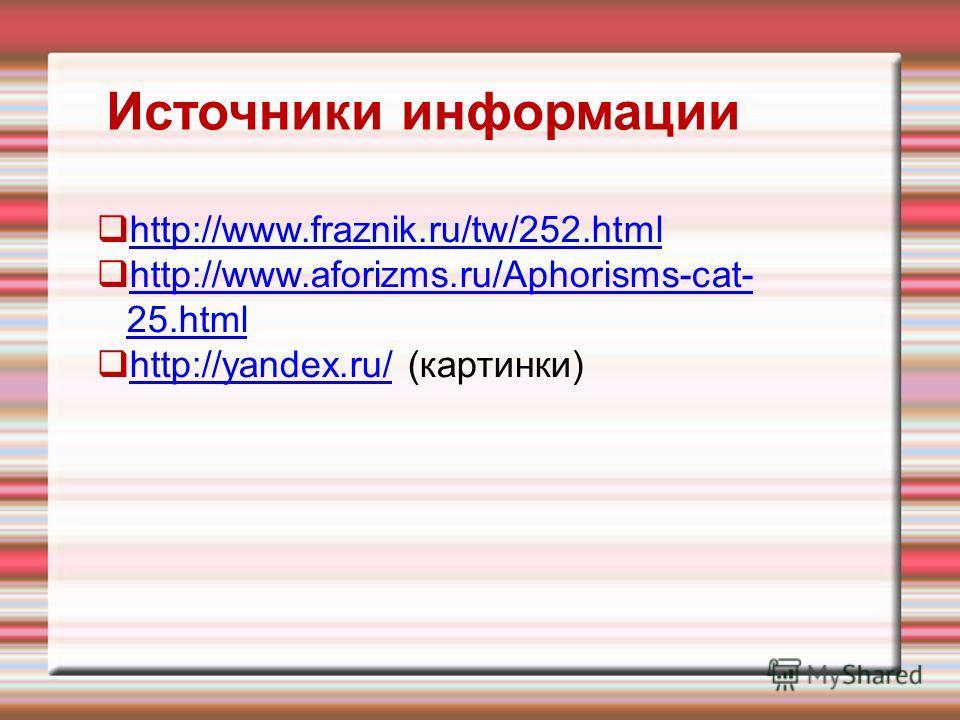 Источники информации http://www.fraznik.ru/tw/252.html http://www.aforizms.ru/Aphorisms-cat- 25.html http://www.aforizms.ru/Aphorisms-cat- 25.html http://yandex.ru/ (картинки) http://yandex.ru/