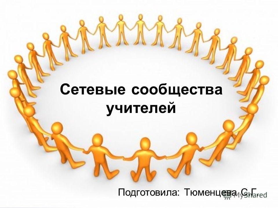Сетевые сообщества учителей Подготовила: Тюменцева С.Г.