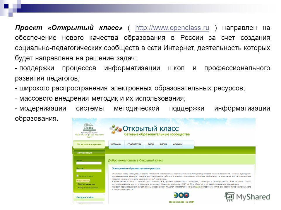 Проект «Открытый класс» ( http://www.openclass.ru ) направлен на обеспечение нового качества образования в России за счет создания социально-педагогических сообществ в сети Интернет, деятельность которых будет направлена на решение задач:http://www.o