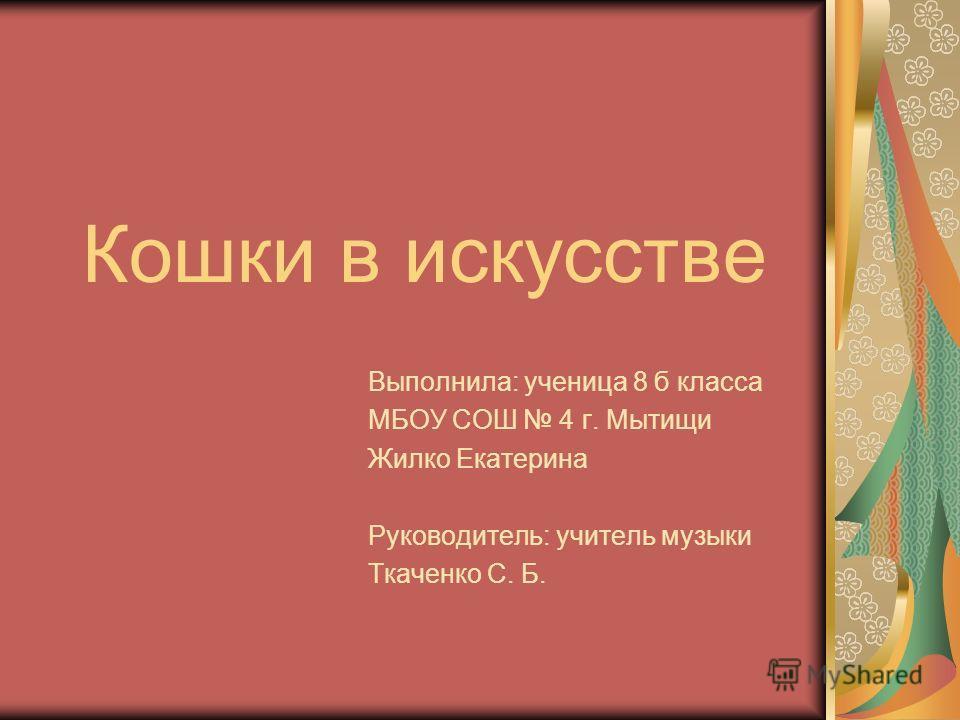 Кошки в искусстве Выполнила: ученица 8 б класса МБОУ СОШ 4 г. Мытищи Жилко Екатерина Руководитель: учитель музыки Ткаченко С. Б.